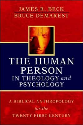 BeckHumPers - The Human Person in Theology and Psychology: A Biblical Antrhopology for the Twenty-First Century, by James R. Beck